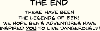 The End, we hope Ben's adventures inspire you to live dangerously